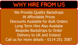 We Provide Quality Backdrops At Affordable Prices   Discounts Available for Bulk Orders Long Term Hire Also Availabe Bespoke Backdrops to Order  Delivery to UK and Ireland Call us for more details - 0114 251 3587