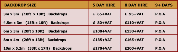 BACKDROP SIZE 5 DAY HIRE 8 DAY HIRE 9+ DAYS 3m x 3m   (10ft  x 10ft)   Backdrops		£  65+VAT	         £  95+VAT	      P.O.A	  4.5m x 3m   (15ft x 10ft)   Backdrops			£  80+VAT	         £110+VAT	      P.O.A  6m x 3m   (20ft x 10ft)    Backdrops			£100+VAT	         £130+VAT	      P.O.A  8m x 4m   (26ft x 13ft)   Backdrops			£135+VAT	         £165+VAT	      P.O.A  10m x 5.2m   (33ft x 17ft)   Backdrops		£170+VAT	         £200+VAT	      P.O.A